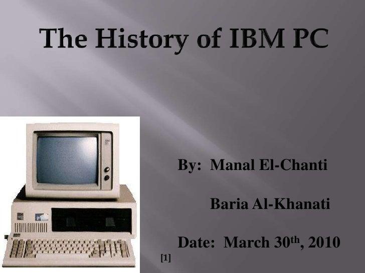 The History of IBM PC<br />By:  Manal El-Chanti<br />BariaAl-Khanati<br />Date:  March 30th, 2010<br />[1]<br />