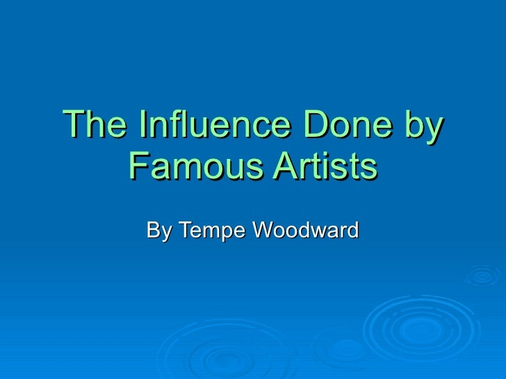 The Influence Done by Famous Artists By Tempe Woodward