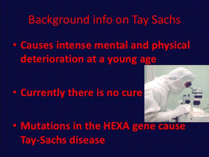 Background info on Tay Sachs• Causes intense mental and physical  deterioration at a young age• Currently there is no cure...