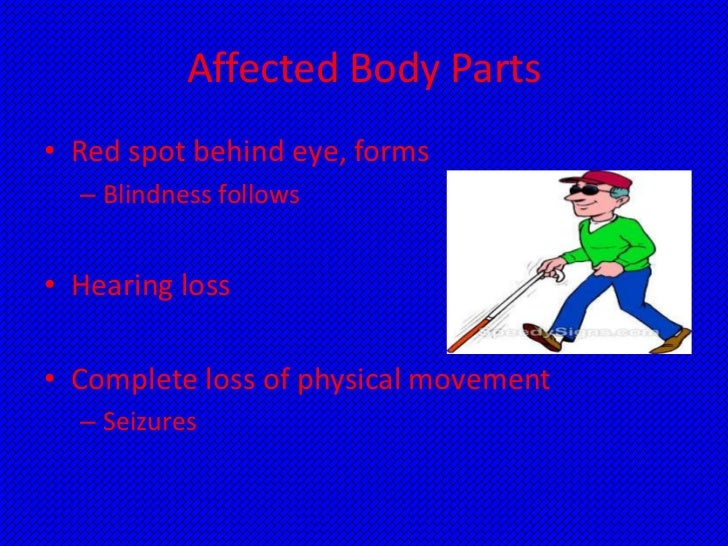 Affected Body Parts• Red spot behind eye, forms  – Blindness follows• Hearing loss• Complete loss of physical movement  – ...