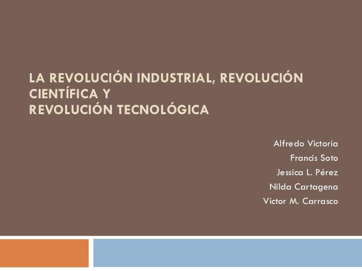 LA REVOLUCIÓN INDUSTRIAL, REVOLUCIÓN CIENTÍFICA Y  REVOLUCIÓN TECNOLÓGICA  Alfredo Victoria Francis Soto Jessica L. Pérez ...