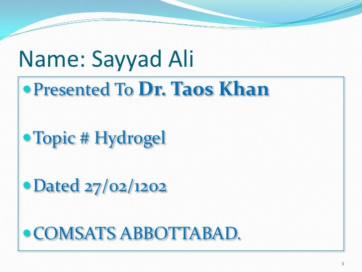 Name: Sayyad Ali Presented To Dr. Taos Khan Topic # Hydrogel Dated 27/02/1202 COMSATS ABBOTTABAD.                     ...