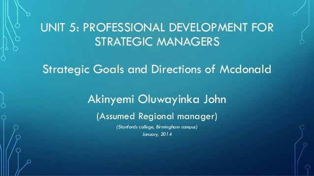 UNIT 5: PROFESSIONAL DEVELOPMENT FOR STRATEGIC MANAGERS Strategic Goals and Directions of Mcdonald Akinyemi Oluwayinka Joh...