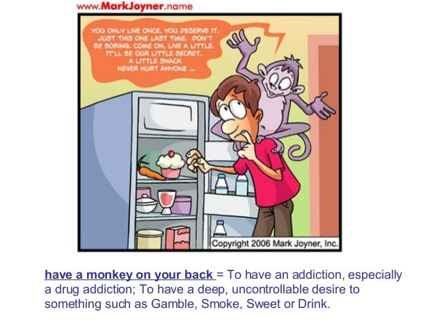 have a monkey on your back = To have an addiction, especially a drug addiction; To have a deep, uncontrollable desire to s...