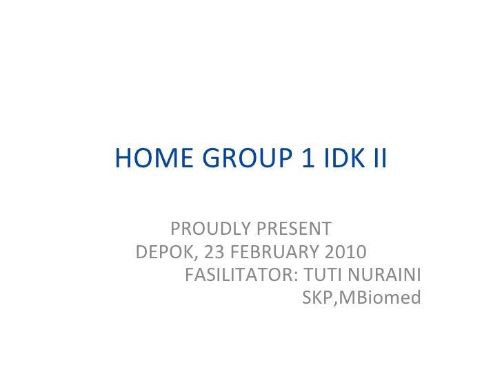 HOME GROUP 1 IDK II PROUDLY PRESENT DEPOK, 23 FEBRUARY 2010 FASILITATOR: TUTI NURAINI SKP,MBiomed