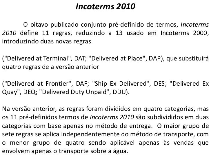 Incoterms 2010       O oitavo publicado conjunto pré-definido de termos, Incoterms2010 define 11 regras, reduzindo a 13 us...