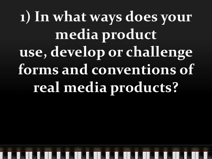 1) In what ways does your      media productuse, develop or challengeforms and conventions of   real media products?