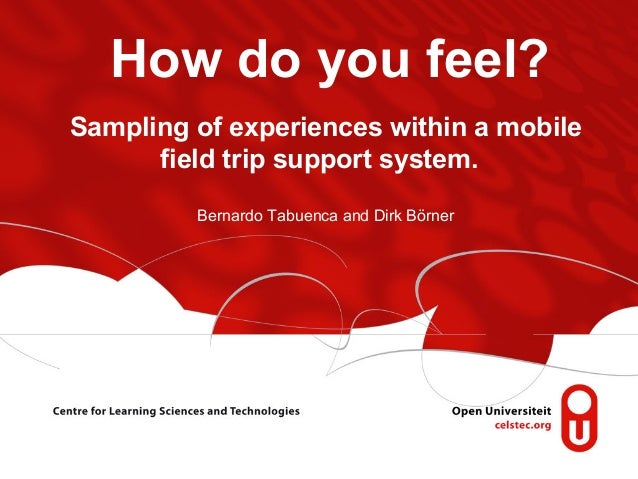 How do you feel? Sampling of experiences within a mobile field trip support system. Bernardo Tabuenca and Dirk Börner