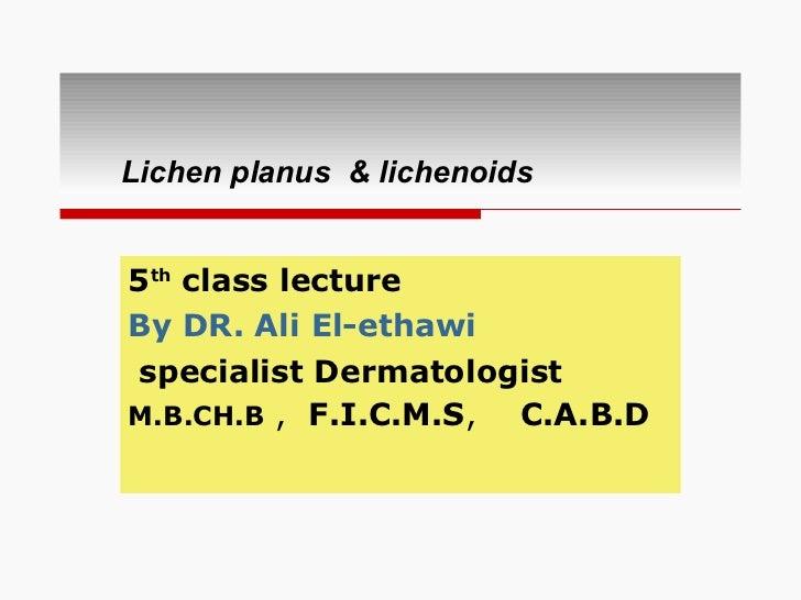 Lichen planus  & lichenoids 5 th  class lecture  By DR. Ali El-ethawi   specialist Dermatologist  M.B.CH.B  ,  F.I.C.M.S ,...