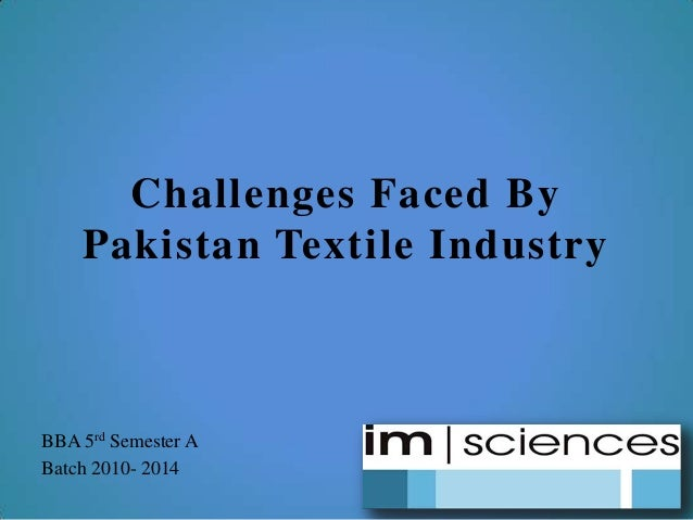 Challenges Faced By Pakistan Textile Industry BBA 5rd Semester A Batch 2010- 2014