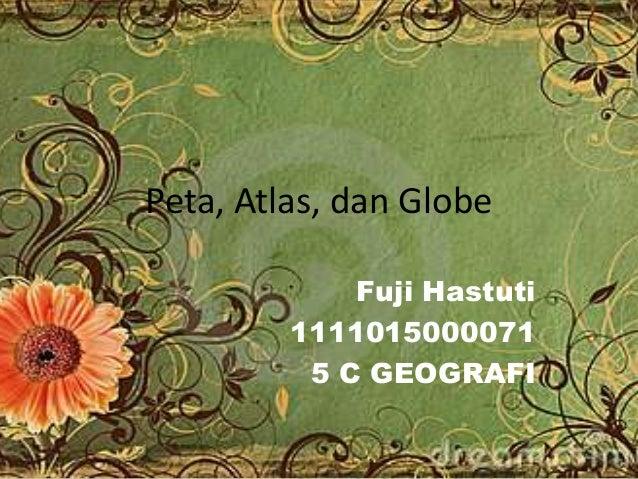 Peta, Atlas, dan Globe Fuji Hastuti 1111015000071 5 C GEOGRAFI