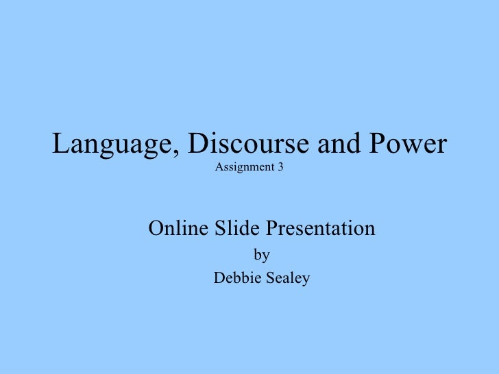 Language, Discourse and Power Assignment 3 <ul><ul><li>Online Slide Presentation </li></ul></ul><ul><ul><li>by </li></ul><...