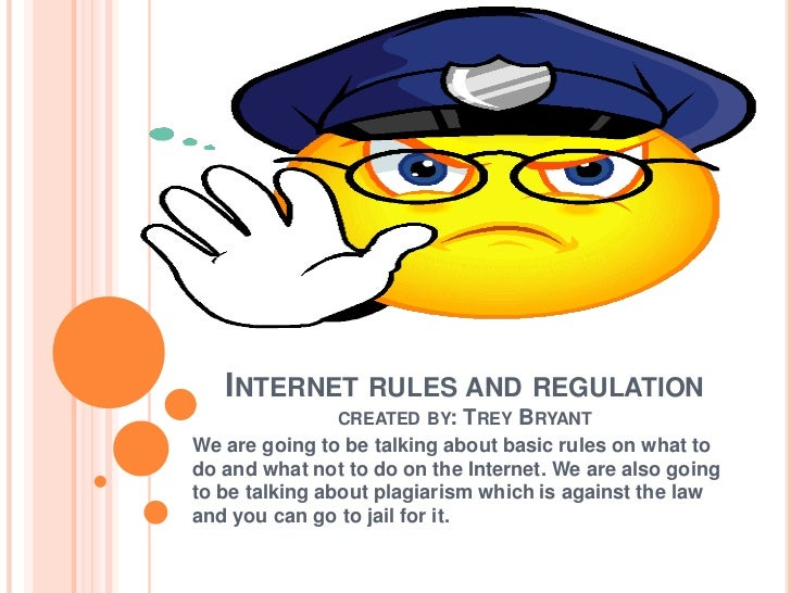 INTERNET RULES AND REGULATION               CREATED BY:   TREY BRYANTWe are going to be talking about basic rules on what ...