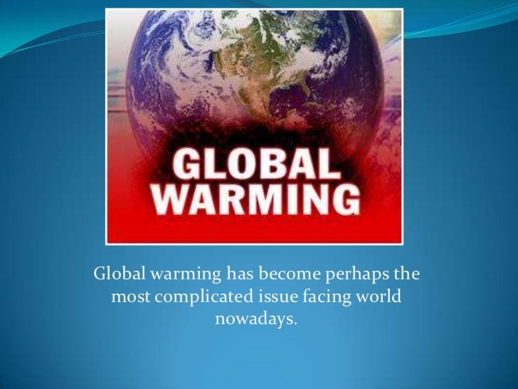 Global warming has become perhaps the most complicated issue facing world nowadays.<br />