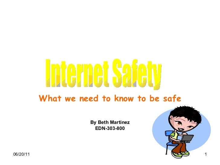 What we need to know to be safe By Beth Martinez EDN-303-800 Internet Safety