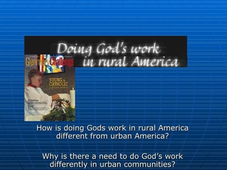How is doing Gods work in rural America different from urban America? Why is there a need to do God's work different...