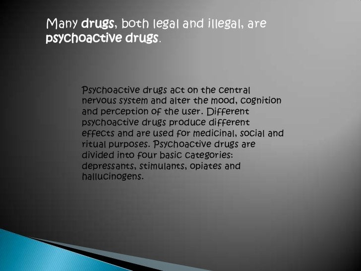 Many drugs, both legal and illegal, are psychoactivedrugs. <br />Psychoactive drugs act on the central nervous system and ...