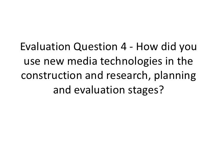 Evaluation Question 4 - How did you use new media technologies in theconstruction and research, planning       and evaluat...