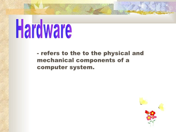 Hardware - refers to the to the physical and mechanical components of a computer system.