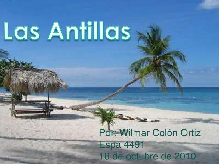 Las Antillas<br />Por: Wilmar Colón Ortiz<br />Espa 4491<br />18 de octubre de 2010<br />