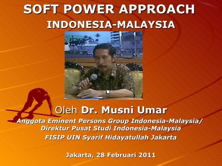 SOFT POWER APPROACH       INDONESIA-MALAYSIA          Oleh Dr. Musni UmarAnggota Eminent Persons Group Indonesia-Malaysia/...