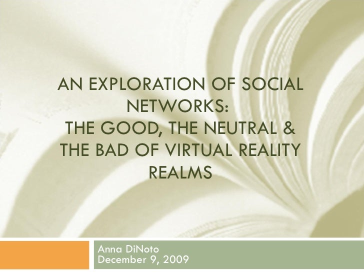 AN EXPLORATION OF SOCIAL NETWORKS:  THE GOOD, THE NEUTRAL & THE BAD OF VIRTUAL REALITY REALMS Anna DiNoto December 9, 2009