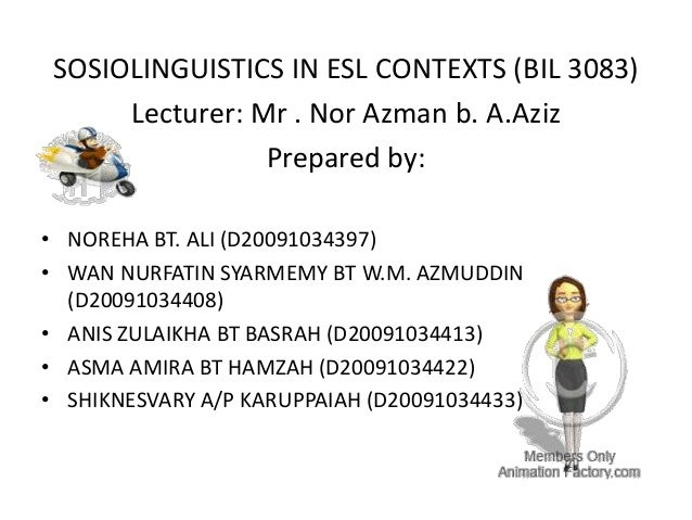 SOSIOLINGUISTICS IN ESL CONTEXTS (BIL 3083)Lecturer: Mr . Nor Azman b. A.AzizPrepared by:• NOREHA BT. ALI (D20091034397)• ...