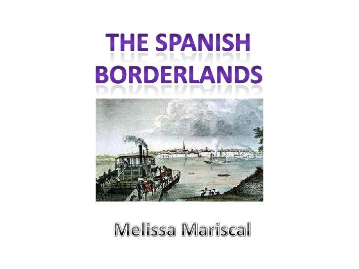The Spanish borderlands<br />Melissa Mariscal<br />