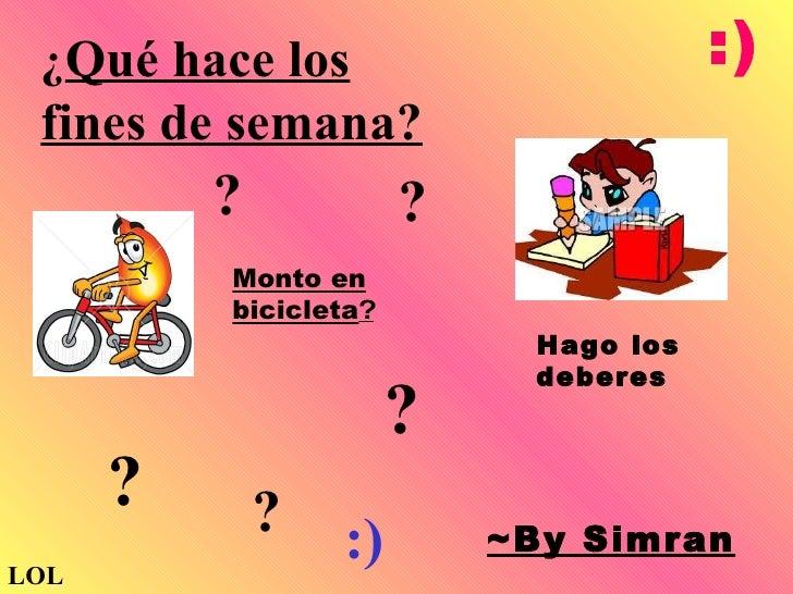~By Simran Monto en bicicleta ? ? ? ? ? Hago los deberes ¿ Qué hace los fines de semana? ? :) LOL :)