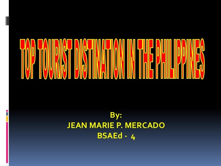 TOP TOURIST DISTINATION IN THE PHILIPPINES<br />By:<br />JEAN MARIE P. MERCADO<br />BSAEd -  4 <br />