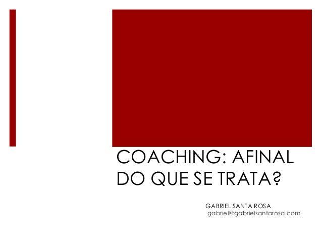 COACHING: AFINAL DO QUE SE TRATA? GABRIEL SANTA ROSA gabriel@gabrielsantarosa.com