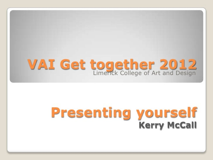 VAI Get together 2012        Limerick College of Art and Design     Presenting yourself                           Kerry Mc...
