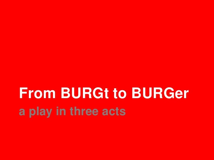 From BURGt to BURGera play in three acts