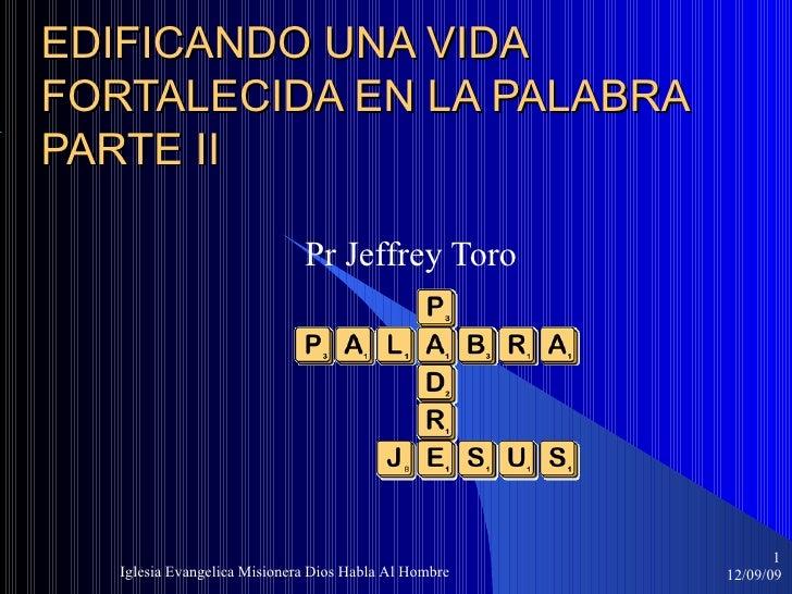 EDIFICANDO UNA VIDA FORTALECIDA EN LA PALABRA PARTE II Pr Jeffrey Toro 06/08/09 Iglesia Evangelica Misionera Dios Habla Al...