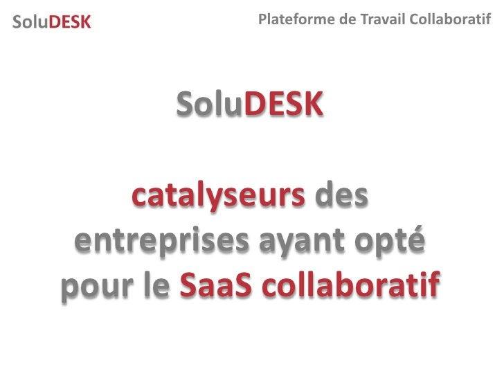 Plateforme de Travail Collaboratif            SoluDESK      catalyseurs des  entreprises ayant opté pour le SaaS collabora...