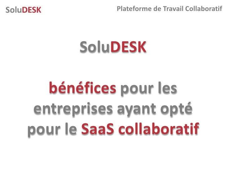Plateforme de Travail Collaboratif            SoluDESK     bénéfices pour les  entreprises ayant opté pour le SaaS collabo...