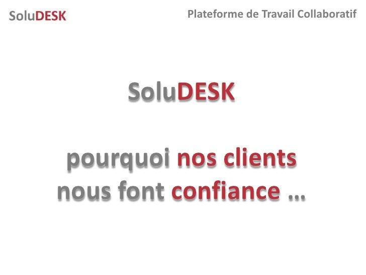 Plateforme de Travail Collaboratif          SoluDESK   pourquoi nos clients nous font confiance …
