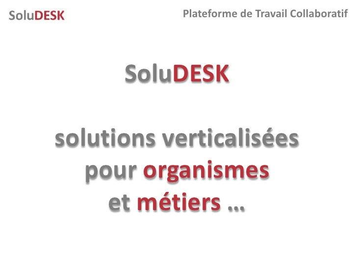 Plateforme de Travail Collaboratif           SoluDESK  solutions verticalisées    pour organismes      et métiers …