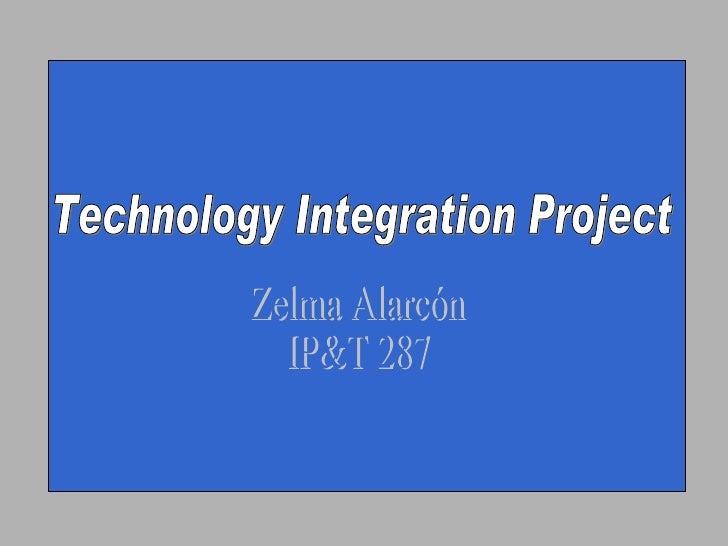 Technology Integration Project Zelma Alarcón IP&T 287