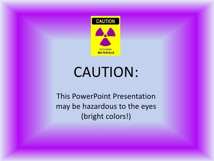 CAUTION: This PowerPoint Presentation may be hazardous to the eyes        (bright colors!)