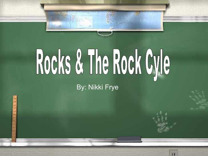 Rocks & The Rock Cyle By: Nikki Frye
