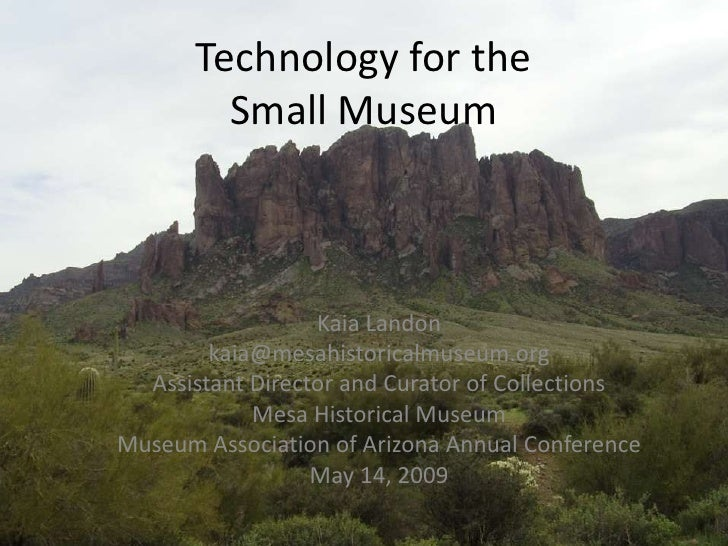Technology for the          Small Museum                      Kaia Landon         kaia@mesahistoricalmuseum.org   Assistan...