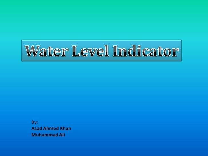 Water Level Indicator<br />By:<br />Asad Ahmed Khan<br />Muhammad Ali<br />