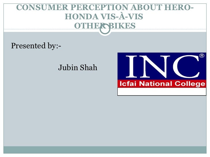 CONSUMER PERCEPTION ABOUT HERO-HONDA VIS-À-VIS   OTHER BIKES  <ul><li>Presented by:- </li></ul><ul><li>Jubin Shah </li></ul>