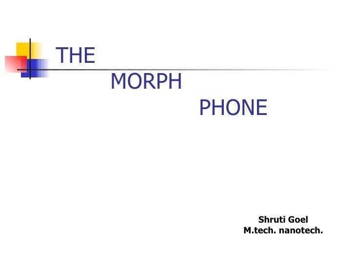 THE   MORPH    PHONE Shruti Goel M.tech. nanotech.