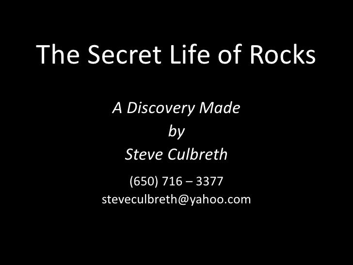 The Secret Life of Rocks<br />A Discovery Made<br />by<br />Steve Culbreth<br />(650) 716 – 3377<br />steveculbreth@yahoo....