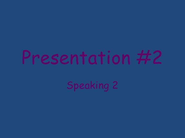 Presentation #2<br />Speaking 2<br />