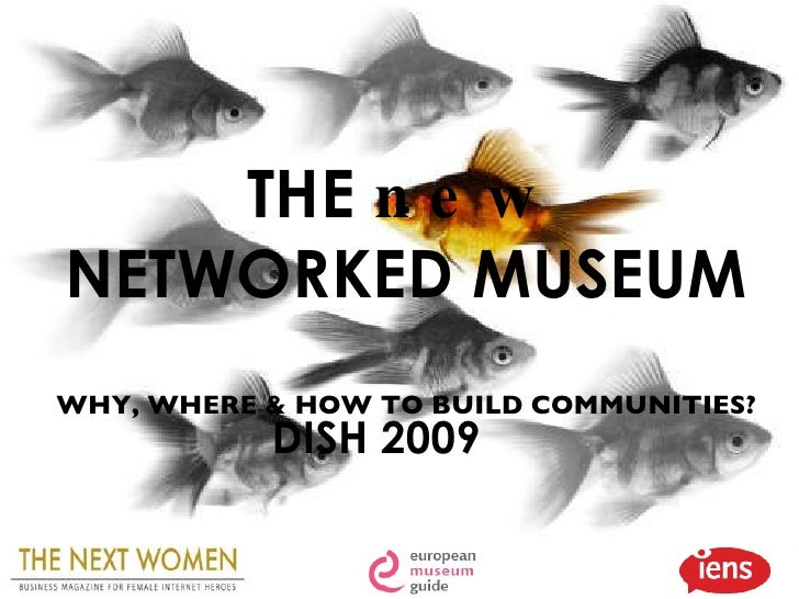 THE  new  NETWORKED MUSEUM WHY, WHERE & HOW TO BUILD COMMUNITIES? DISH 2009