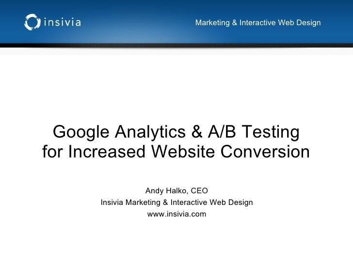 Google Analytics & A/B Testing for Increased Website Conversion Andy Halko, CEO Insivia Marketing & Interactive Web Design...