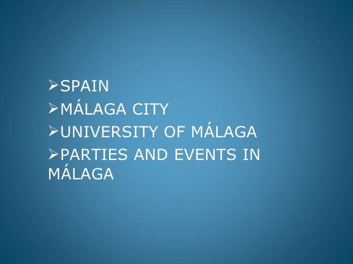 <ul><li>SPAIN </li></ul><ul><li>MÁLAGA CITY </li></ul><ul><li>UNIVERSITY OF MÁLAGA </li></ul><ul><li>PARTIES AND EVENTS IN...